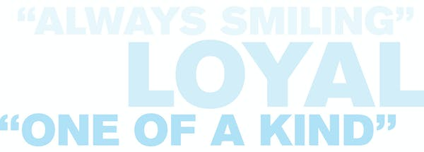 Text that reads: Always smiling, loyal, one of a kind