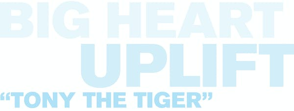 Text that reads: Big heart, Uplift, Tony the Tiger
